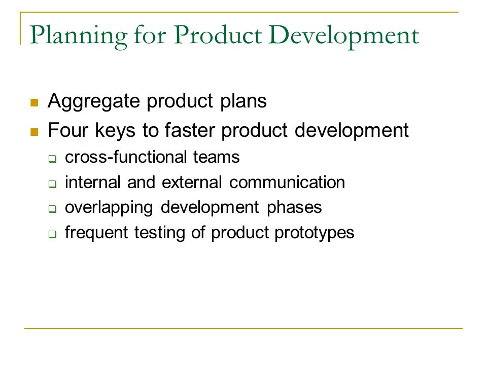 Planning for Product Development Aggregate product plans Four keys to faster product development cross-functional teams internal and external communication overlapping development phases frequent testing of product prototypes