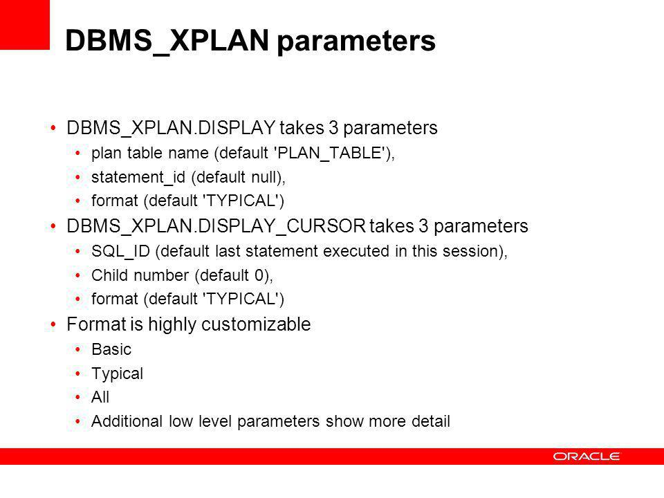 DBMS_XPLAN parameters DBMS_XPLAN.DISPLAY takes 3 parameters plan table name (default PLAN_TABLE ), statement_id (default null), format (default TYPICAL ) DBMS_XPLAN.DISPLAY_CURSOR takes 3 parameters SQL_ID (default last statement executed in this session), Child number (default 0), format (default TYPICAL ) Format is highly customizable Basic Typical All Additional low level parameters show more detail