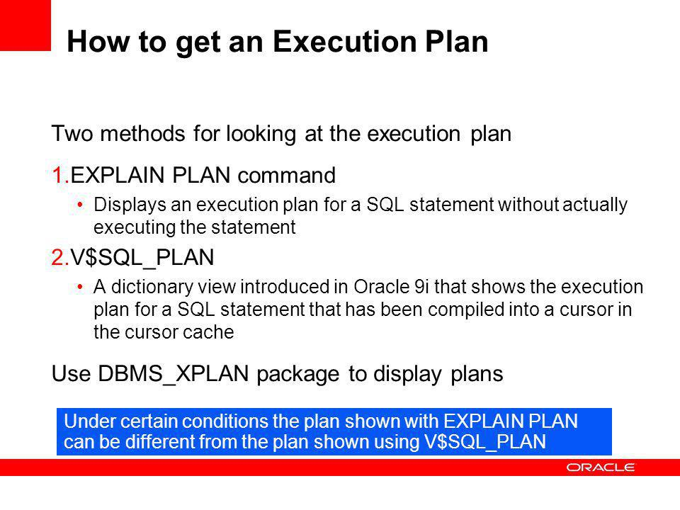 How to get an Execution Plan Two methods for looking at the execution plan 1.EXPLAIN PLAN command Displays an execution plan for a SQL statement without actually executing the statement 2.V$SQL_PLAN A dictionary view introduced in Oracle 9i that shows the execution plan for a SQL statement that has been compiled into a cursor in the cursor cache Use DBMS_XPLAN package to display plans Under certain conditions the plan shown with EXPLAIN PLAN can be different from the plan shown using V$SQL_PLAN