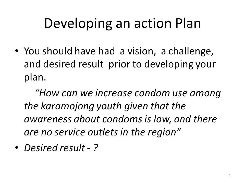 Developing an action Plan You should have had a vision, a challenge, and desired result prior to developing your plan. How can we increase condom use