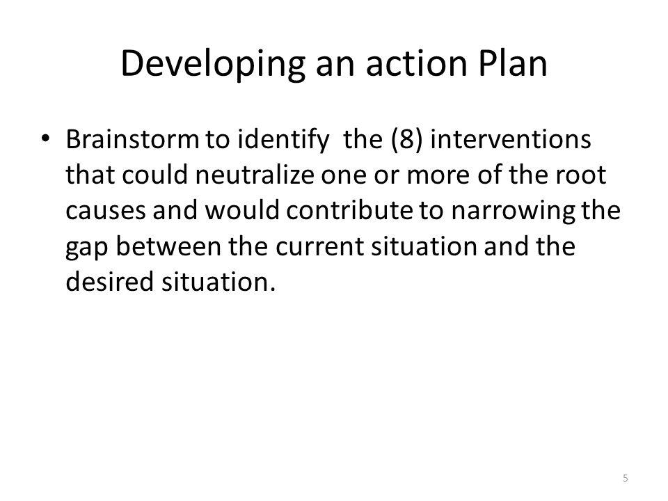 Developing an action Plan Brainstorm to identify the (8) interventions that could neutralize one or more of the root causes and would contribute to na
