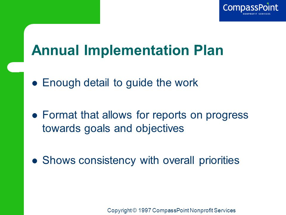 Copyright © 1997 CompassPoint Nonprofit Services Annual Implementation Plan Enough detail to guide the work Format that allows for reports on progress towards goals and objectives Shows consistency with overall priorities