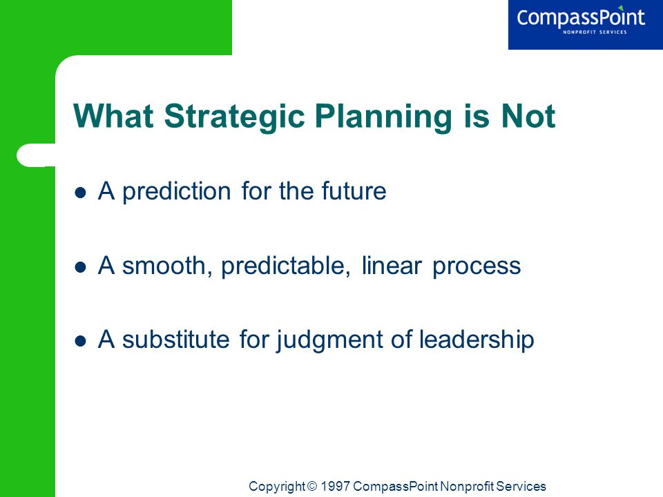 Copyright © 1997 CompassPoint Nonprofit Services What Strategic Planning is Not A prediction for the future A smooth, predictable, linear process A substitute for judgment of leadership