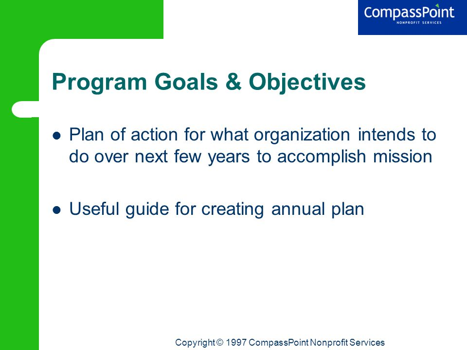 Copyright © 1997 CompassPoint Nonprofit Services Program Goals & Objectives Plan of action for what organization intends to do over next few years to accomplish mission Useful guide for creating annual plan