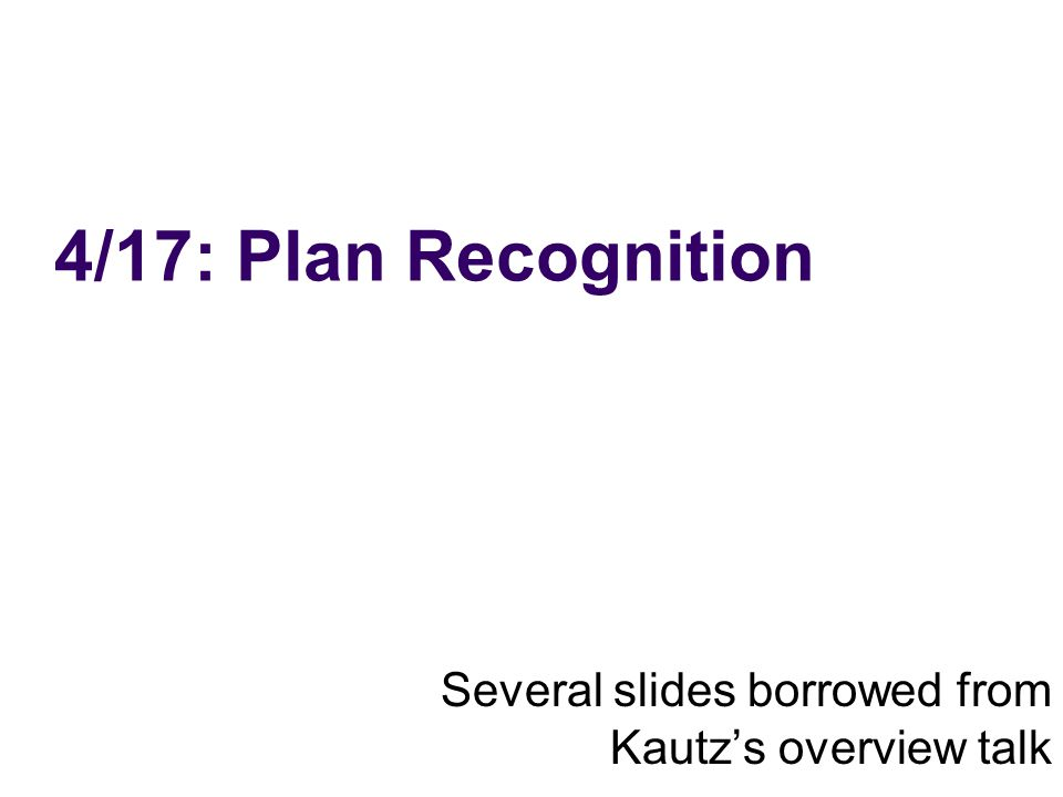 4/17: Plan Recognition Several slides borrowed from Kautzs overview talk