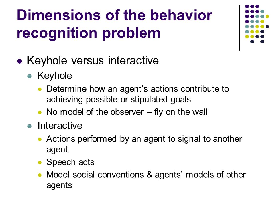 Dimensions of the behavior recognition problem Keyhole versus interactive Keyhole Determine how an agents actions contribute to achieving possible or stipulated goals No model of the observer – fly on the wall Interactive Actions performed by an agent to signal to another agent Speech acts Model social conventions & agents models of other agents