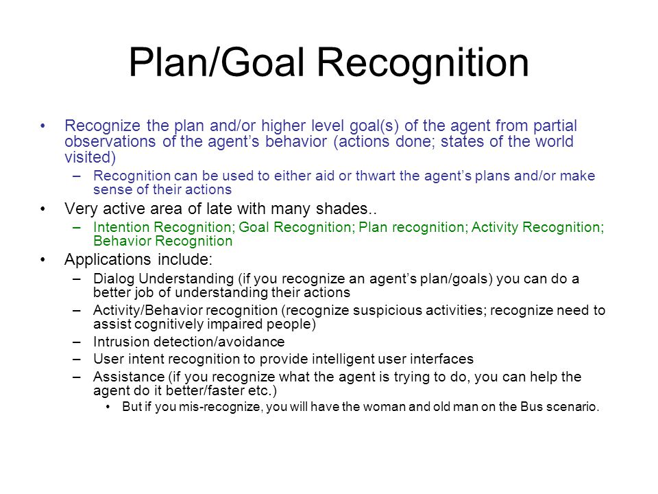 Plan/Goal Recognition Recognize the plan and/or higher level goal(s) of the agent from partial observations of the agents behavior (actions done; states of the world visited) –Recognition can be used to either aid or thwart the agents plans and/or make sense of their actions Very active area of late with many shades..