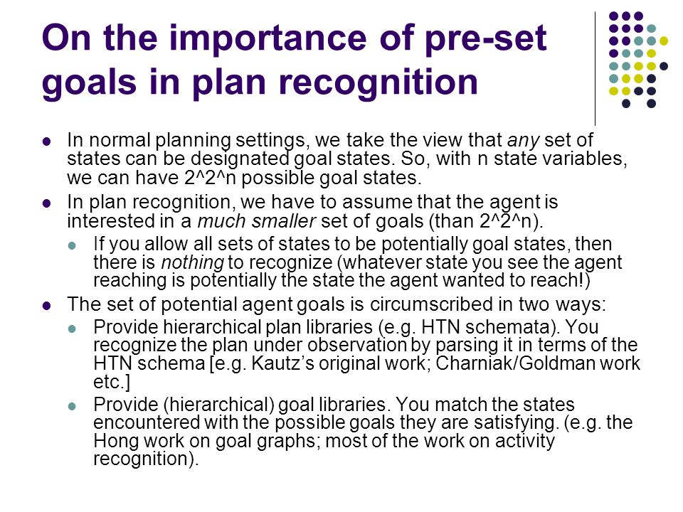 On the importance of pre-set goals in plan recognition In normal planning settings, we take the view that any set of states can be designated goal states.