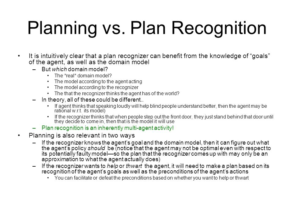 Planning vs. Plan Recognition It is intuitively clear that a plan recognizer can benefit from the knowledge of goals of the agent, as well as the doma