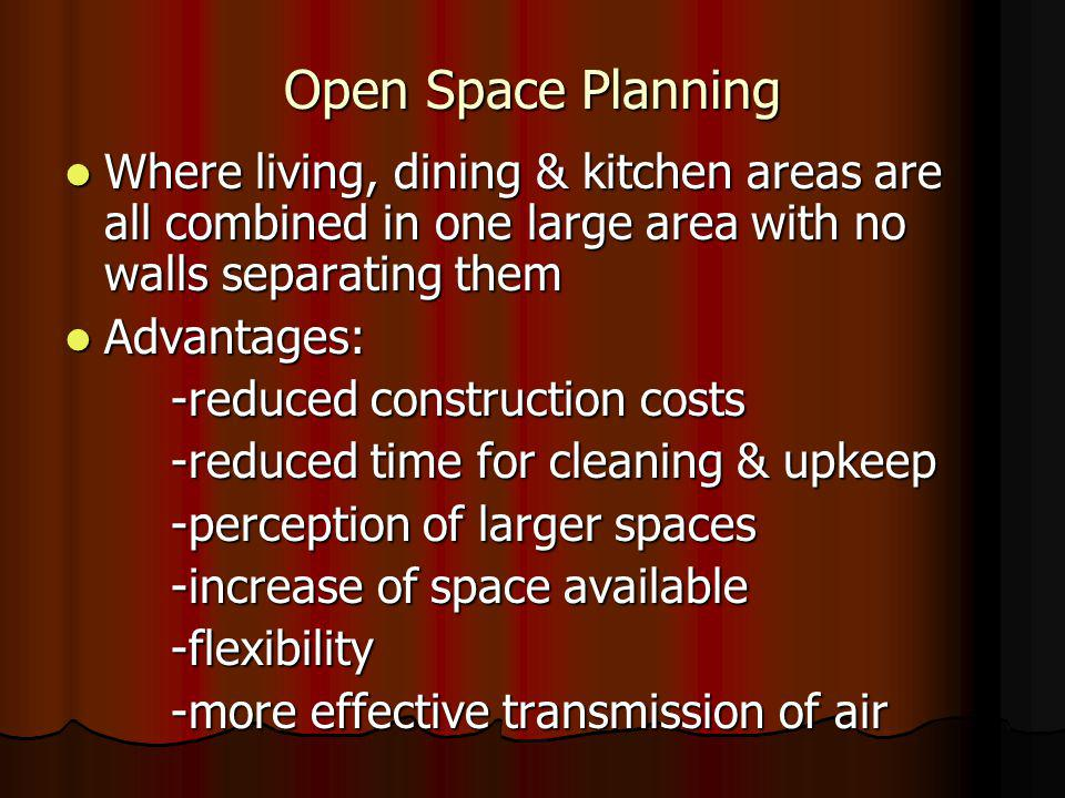 Open Space Planning Where living, dining & kitchen areas are all combined in one large area with no walls separating them Where living, dining & kitchen areas are all combined in one large area with no walls separating them Advantages: Advantages: -reduced construction costs -reduced time for cleaning & upkeep -perception of larger spaces -increase of space available -flexibility -more effective transmission of air