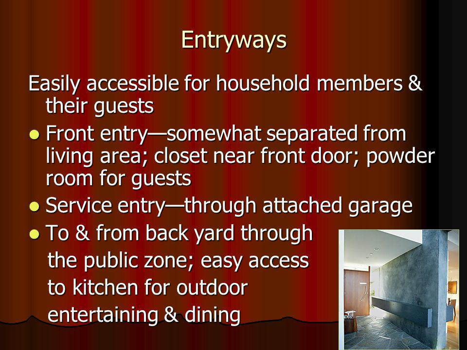 Entryways Easily accessible for household members & their guests Front entrysomewhat separated from living area; closet near front door; powder room for guests Front entrysomewhat separated from living area; closet near front door; powder room for guests Service entrythrough attached garage Service entrythrough attached garage To & from back yard through To & from back yard through the public zone; easy access the public zone; easy access to kitchen for outdoor to kitchen for outdoor entertaining & dining entertaining & dining