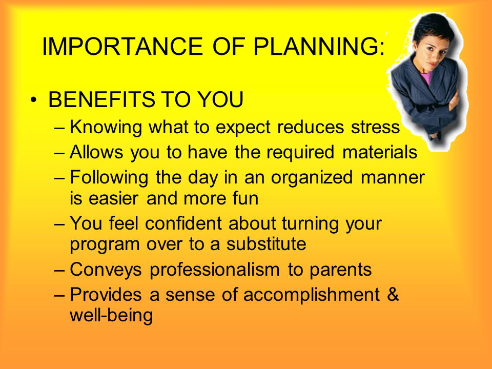 IMPORTANCE OF PLANNING: BENEFITS TO CHILDREN –Children know what to expect –Reduces tension thus reducing misbehavior Will probably nap more restfully –Sense of time and sequence is developed –Children learn the skill of predicting, which helps with problem solving