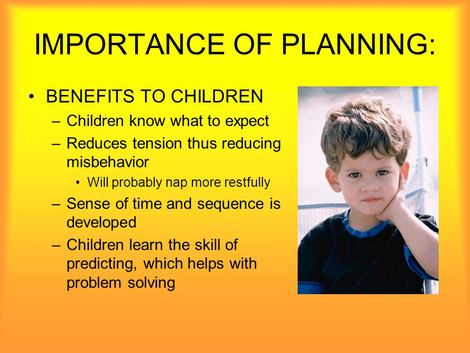 IMPORTANCE OF PLANNING: BENEFITS TO PARENTS –Parents feel more secure when they know something about daily plans.