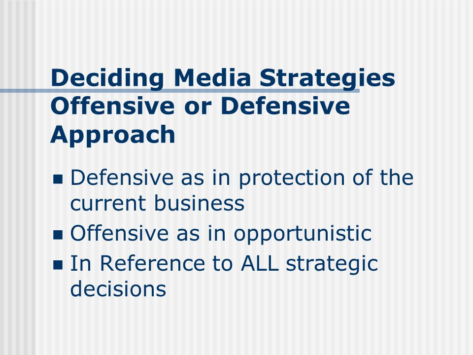 Deciding Media Strategies Offensive or Defensive Approach Defensive as in protection of the current business Offensive as in opportunistic In Reference to ALL strategic decisions