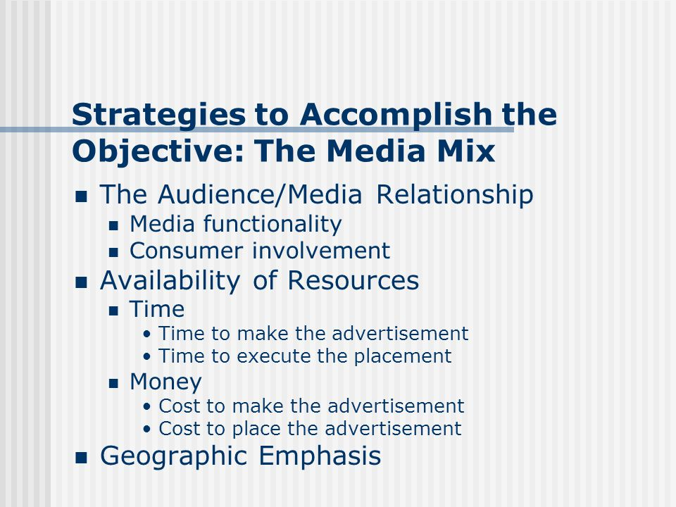 Strategies to Accomplish the Objective: The Media Mix The Audience/Media Relationship Media functionality Consumer involvement Availability of Resources Time Time to make the advertisement Time to execute the placement Money Cost to make the advertisement Cost to place the advertisement Geographic Emphasis
