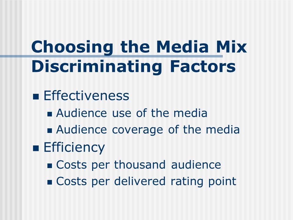 Choosing the Media Mix Discriminating Factors Effectiveness Audience use of the media Audience coverage of the media Efficiency Costs per thousand audience Costs per delivered rating point