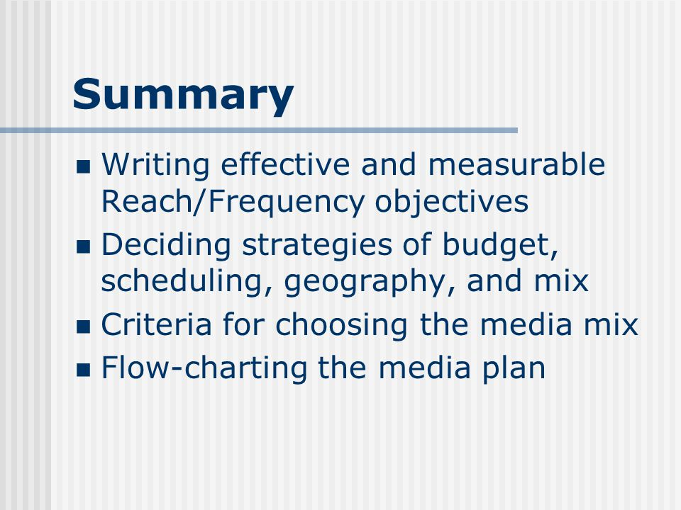 Summary Writing effective and measurable Reach/Frequency objectives Deciding strategies of budget, scheduling, geography, and mix Criteria for choosing the media mix Flow-charting the media plan