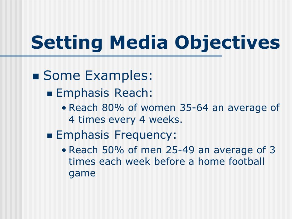 Setting Media Objectives Some Examples: Emphasis Reach: Reach 80% of women 35-64 an average of 4 times every 4 weeks.