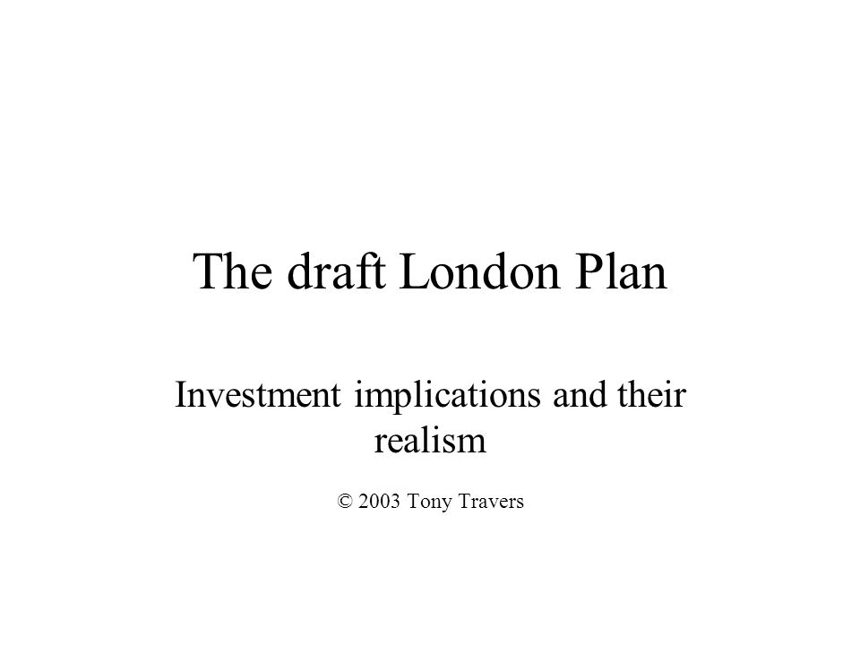 The draft London Plan The London Plan problem To achieve the Plans objectives, central government will have to increase public expenditure on London No evidence this will happen Either London will have to be given new means to fund own investments, or….