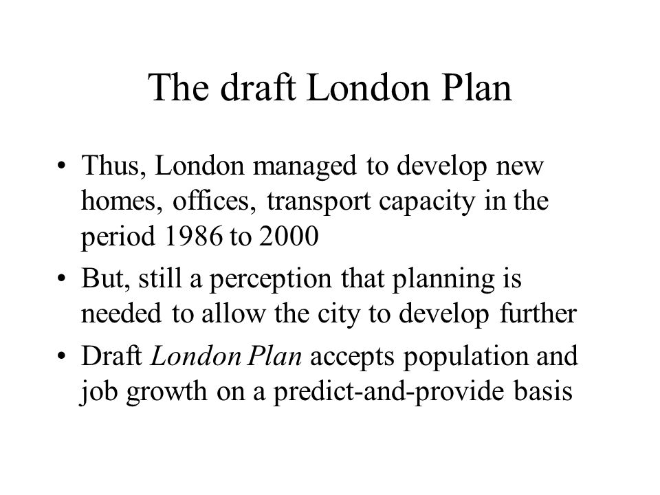 The draft London Plan Thus, London managed to develop new homes, offices, transport capacity in the period 1986 to 2000 But, still a perception that planning is needed to allow the city to develop further Draft London Plan accepts population and job growth on a predict-and-provide basis
