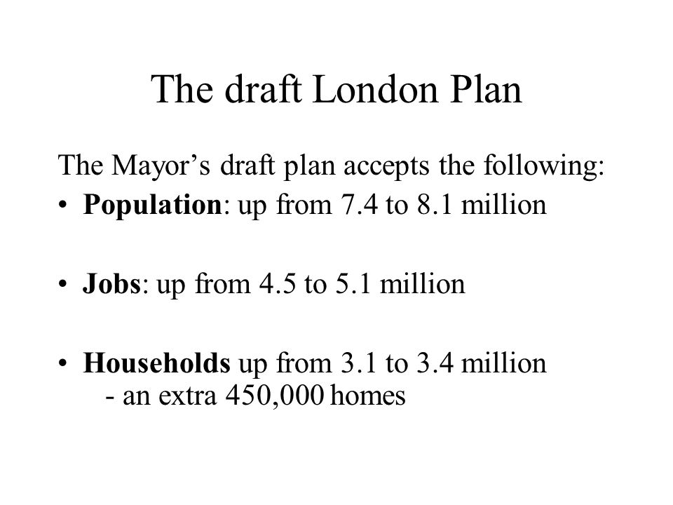 The draft London Plan The Mayors draft plan accepts the following: Population: up from 7.4 to 8.1 million Jobs: up from 4.5 to 5.1 million Households