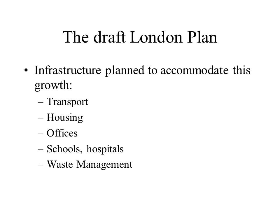 The draft London Plan Infrastructure planned to accommodate this growth: –Transport –Housing –Offices –Schools, hospitals –Waste Management