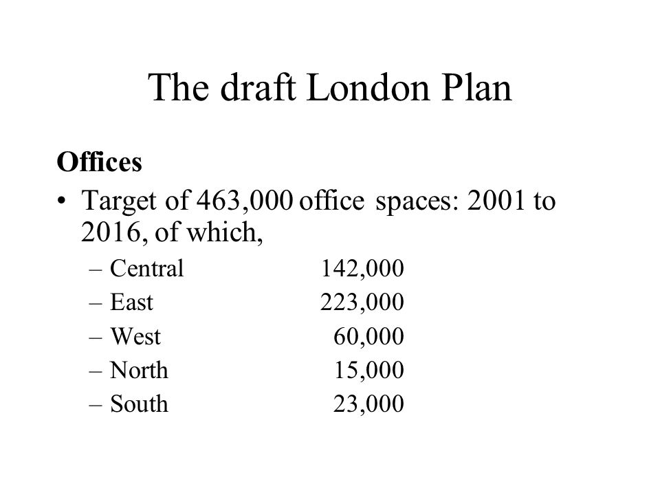 The draft London Plan Offices Target of 463,000 office spaces: 2001 to 2016, of which, –Central142,000 –East223,000 –West 60,000 –North 15,000 –South 23,000