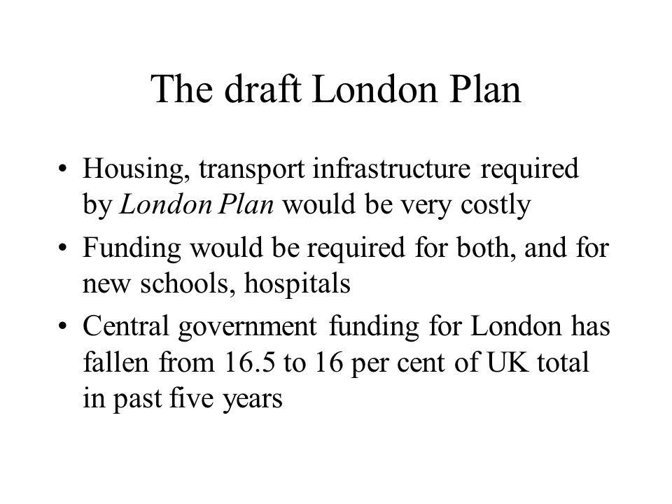 The draft London Plan Housing, transport infrastructure required by London Plan would be very costly Funding would be required for both, and for new s