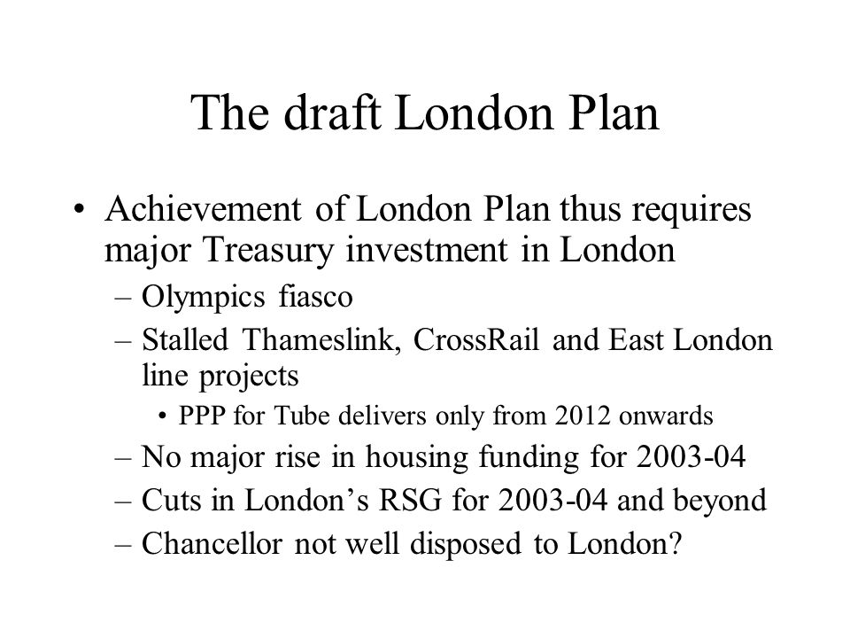 The draft London Plan Achievement of London Plan thus requires major Treasury investment in London –Olympics fiasco –Stalled Thameslink, CrossRail and
