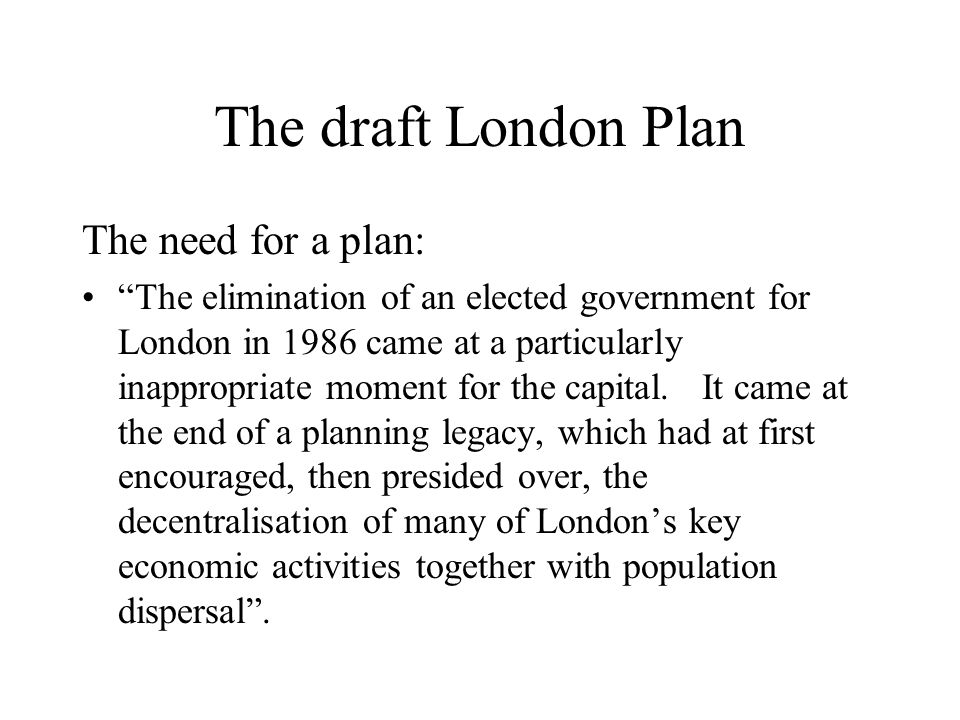 The draft London Plan What occurred in the absence of a plan: Lacking its own strategic authority, Londons economy developed and its population grew, without a clear vision of their place in the UK economy, without effective strategic planning, and without a clear assessment of the resources and policies required to deal with renewed growth….phenomenal growth….was not matched by sufficient investment