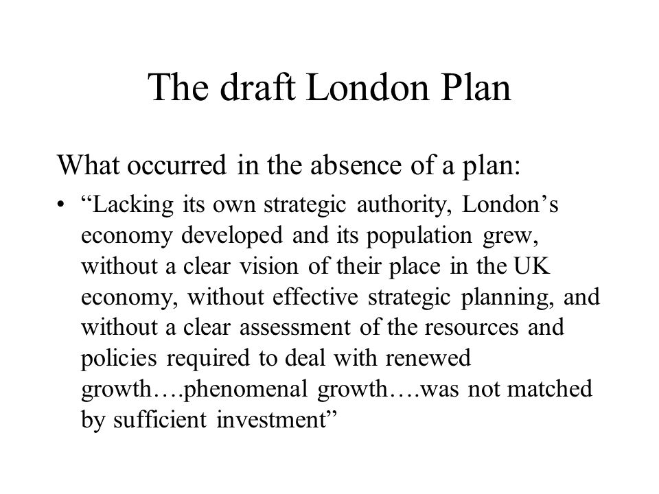 The draft London Plan What occurred in the absence of a plan: Lacking its own strategic authority, Londons economy developed and its population grew,