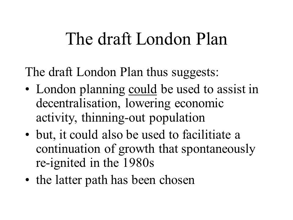 The draft London Plan The draft London Plan thus suggests: London planning could be used to assist in decentralisation, lowering economic activity, thinning-out population but, it could also be used to facilitiate a continuation of growth that spontaneously re-ignited in the 1980s the latter path has been chosen