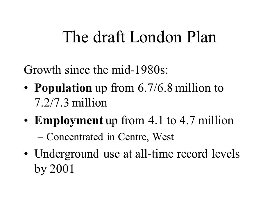 The draft London Plan Infrastructure built between mid 1980s and 2002: Transport –Docklands Light Railway + extensions –Jubilee Line extension –Croydon Tramlink –Heathrow Express –Thameslink services –New rolling stock on Tube, commuter lines
