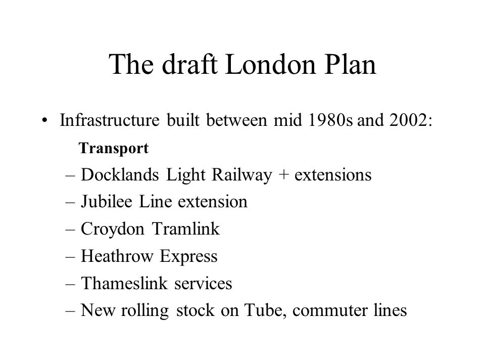 The draft London Plan Infrastructure built between mid 1980s and 2002: Transport –Docklands Light Railway + extensions –Jubilee Line extension –Croydo