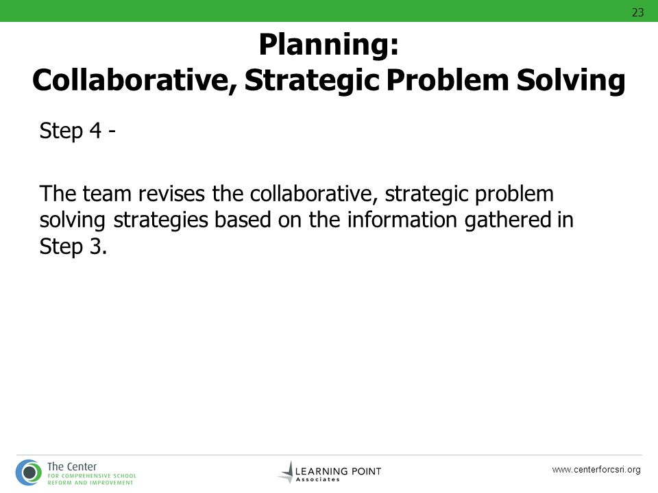 www.centerforcsri.org Step 4 - The team revises the collaborative, strategic problem solving strategies based on the information gathered in Step 3. P