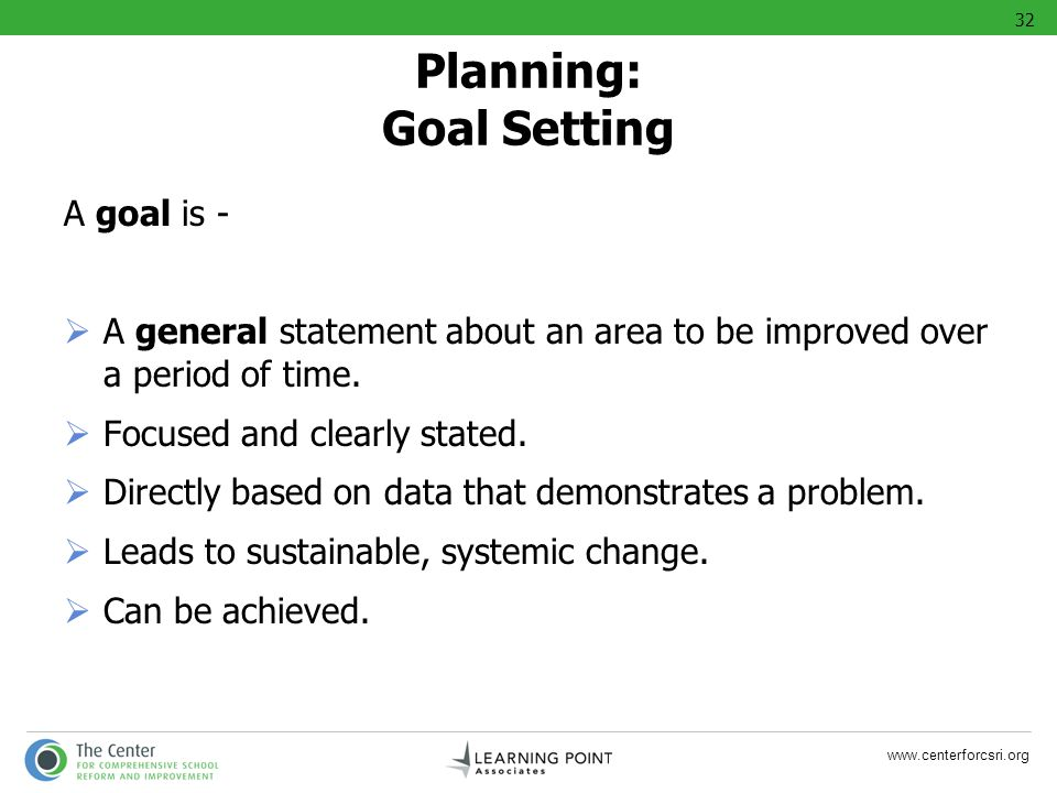 www.centerforcsri.org A goal is - A general statement about an area to be improved over a period of time. Focused and clearly stated. Directly based o