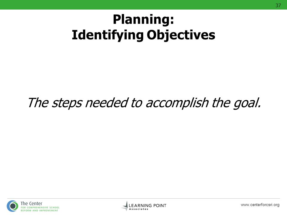 www.centerforcsri.org The steps needed to accomplish the goal. Planning: Identifying Objectives 37