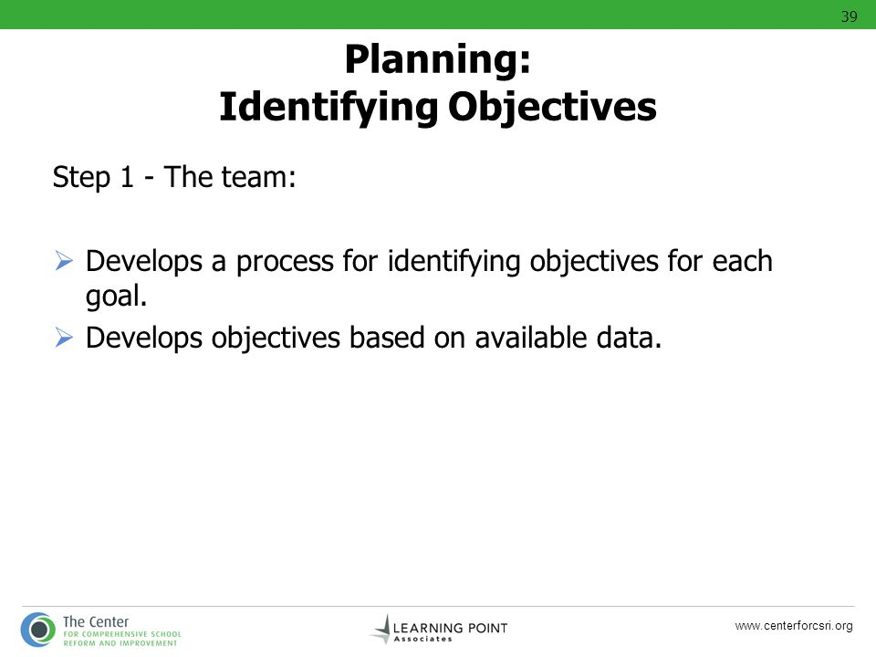 www.centerforcsri.org Step 1 - The team: Develops a process for identifying objectives for each goal. Develops objectives based on available data. Pla