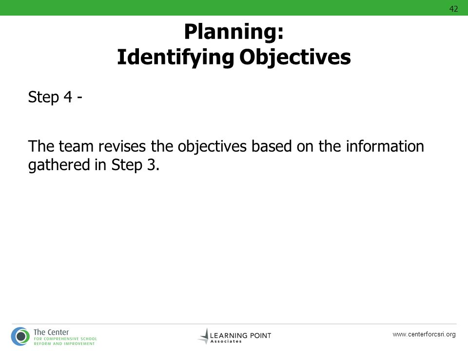 www.centerforcsri.org Step 4 - The team revises the objectives based on the information gathered in Step 3. Planning: Identifying Objectives 42