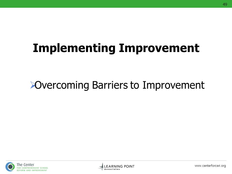 www.centerforcsri.org Implementing Improvement Overcoming Barriers to Improvement 49