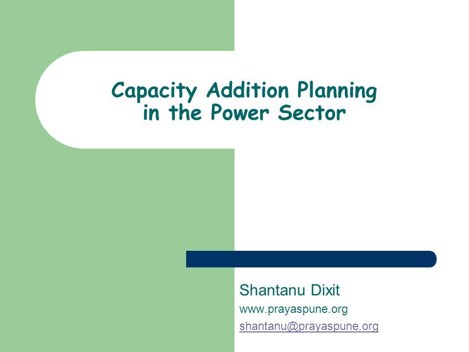 Capacity Addition Planning in the Power Sector Shantanu Dixit www.prayaspune.org shantanu@prayaspune.org