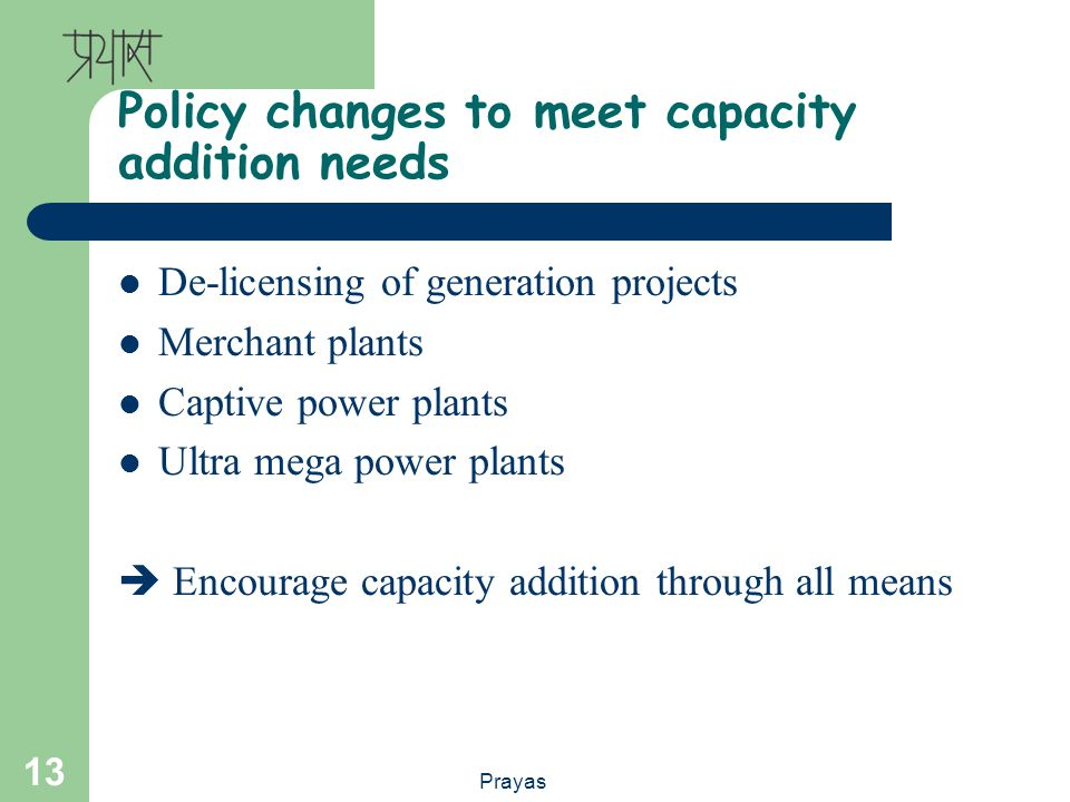 Prayas 13 Policy changes to meet capacity addition needs De-licensing of generation projects Merchant plants Captive power plants Ultra mega power pla