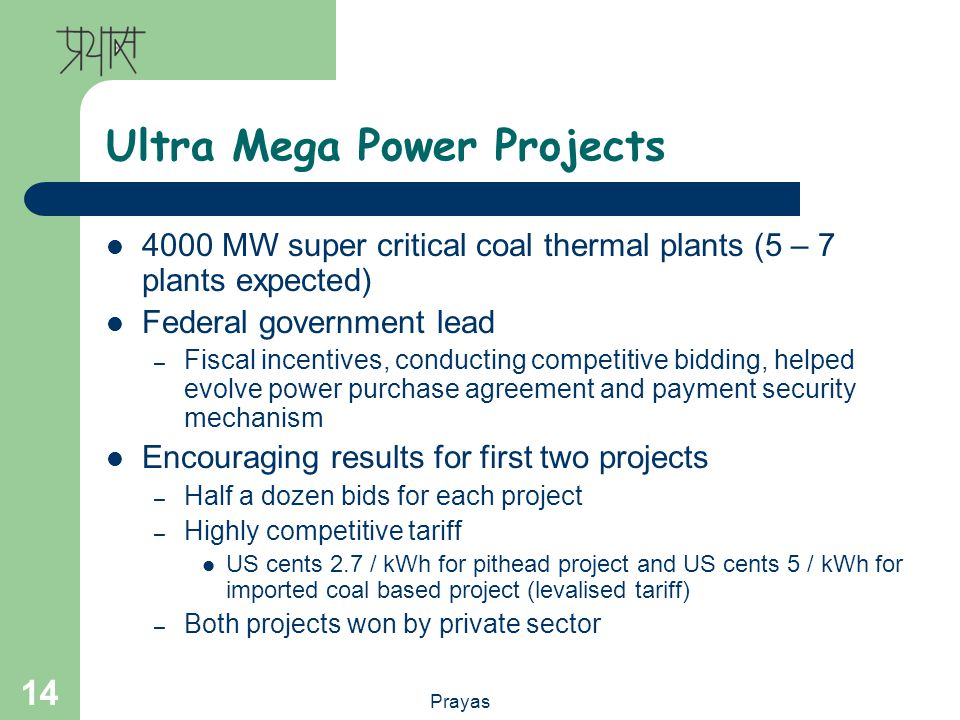 Prayas 14 Ultra Mega Power Projects 4000 MW super critical coal thermal plants (5 – 7 plants expected) Federal government lead – Fiscal incentives, conducting competitive bidding, helped evolve power purchase agreement and payment security mechanism Encouraging results for first two projects – Half a dozen bids for each project – Highly competitive tariff US cents 2.7 / kWh for pithead project and US cents 5 / kWh for imported coal based project (levalised tariff) – Both projects won by private sector