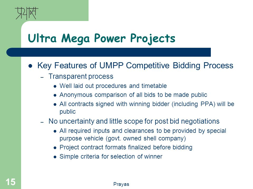 Prayas 15 Ultra Mega Power Projects Key Features of UMPP Competitive Bidding Process – Transparent process Well laid out procedures and timetable Anonymous comparison of all bids to be made public All contracts signed with winning bidder (including PPA) will be public – No uncertainty and little scope for post bid negotiations All required inputs and clearances to be provided by special purpose vehicle (govt.