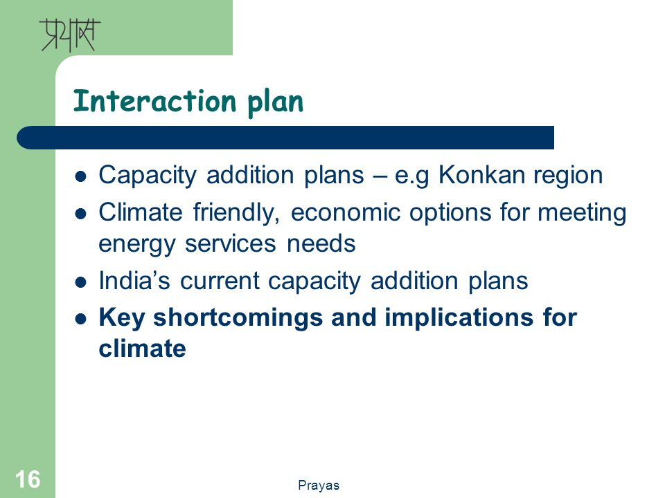 Prayas 16 Interaction plan Capacity addition plans – e.g Konkan region Climate friendly, economic options for meeting energy services needs Indias current capacity addition plans Key shortcomings and implications for climate