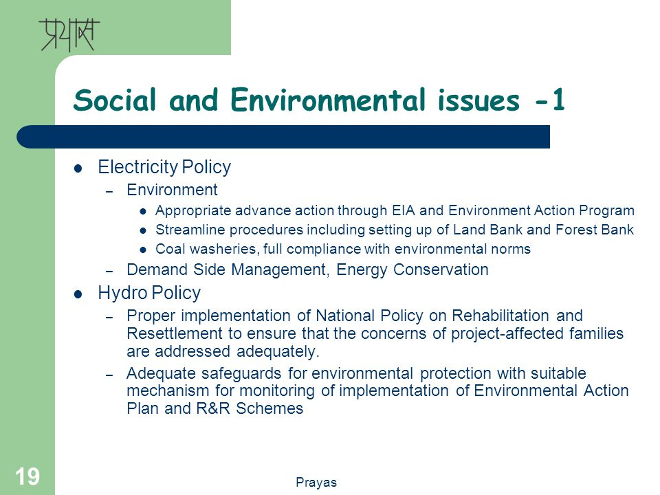 Prayas 19 Social and Environmental issues -1 Electricity Policy – Environment Appropriate advance action through EIA and Environment Action Program Streamline procedures including setting up of Land Bank and Forest Bank Coal washeries, full compliance with environmental norms – Demand Side Management, Energy Conservation Hydro Policy – Proper implementation of National Policy on Rehabilitation and Resettlement to ensure that the concerns of project-affected families are addressed adequately.