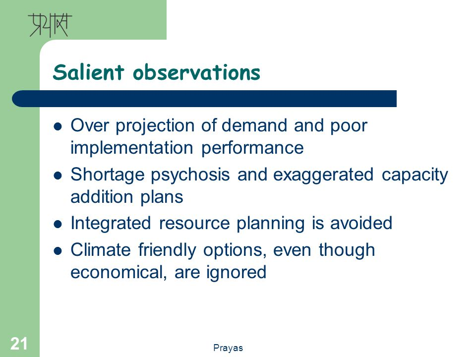 Prayas 21 Salient observations Over projection of demand and poor implementation performance Shortage psychosis and exaggerated capacity addition plans Integrated resource planning is avoided Climate friendly options, even though economical, are ignored