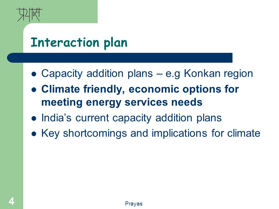 Prayas 4 Interaction plan Capacity addition plans – e.g Konkan region Climate friendly, economic options for meeting energy services needs Indias current capacity addition plans Key shortcomings and implications for climate