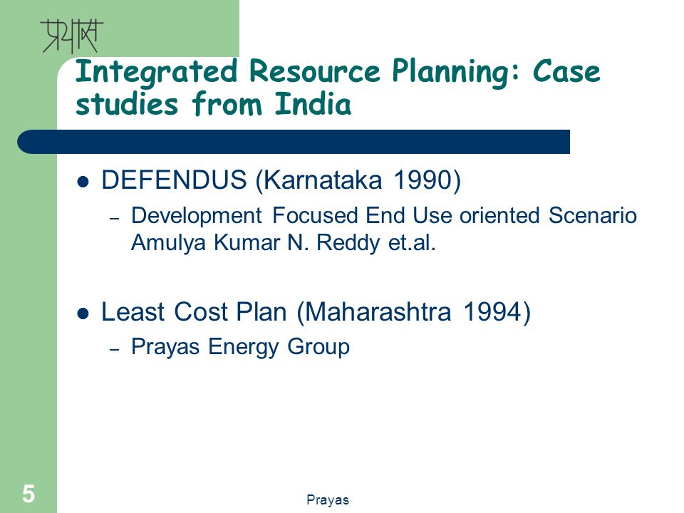 Prayas 5 Integrated Resource Planning: Case studies from India DEFENDUS (Karnataka 1990) – Development Focused End Use oriented Scenario Amulya Kumar N.