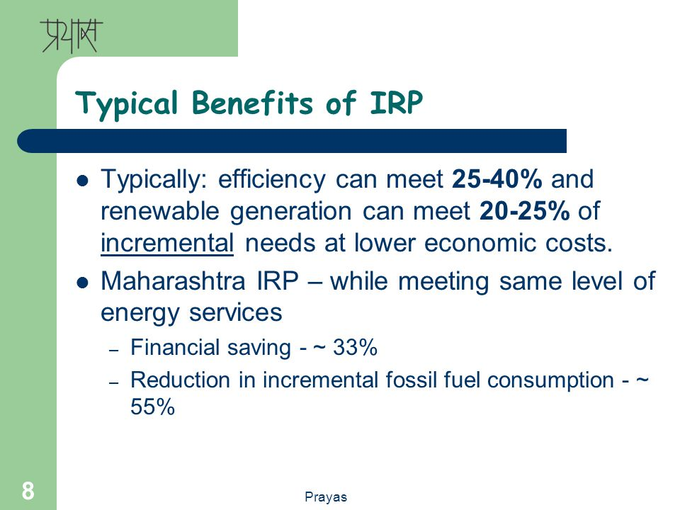 Prayas 8 Typical Benefits of IRP Typically: efficiency can meet 25-40% and renewable generation can meet 20-25% of incremental needs at lower economic